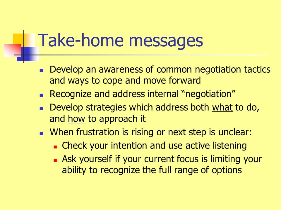 "Take-home messages Develop an awareness of common negotiation tactics and ways to cope and move forward Recognize and address internal ""negotiation"" D"