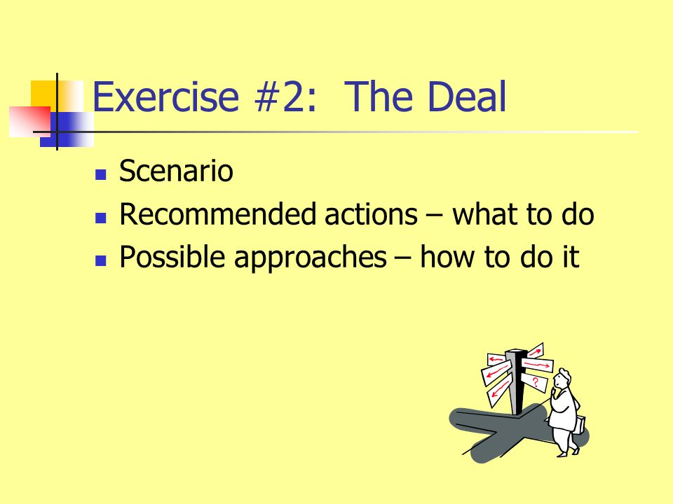 Exercise #2: The Deal Scenario Recommended actions – what to do Possible approaches – how to do it