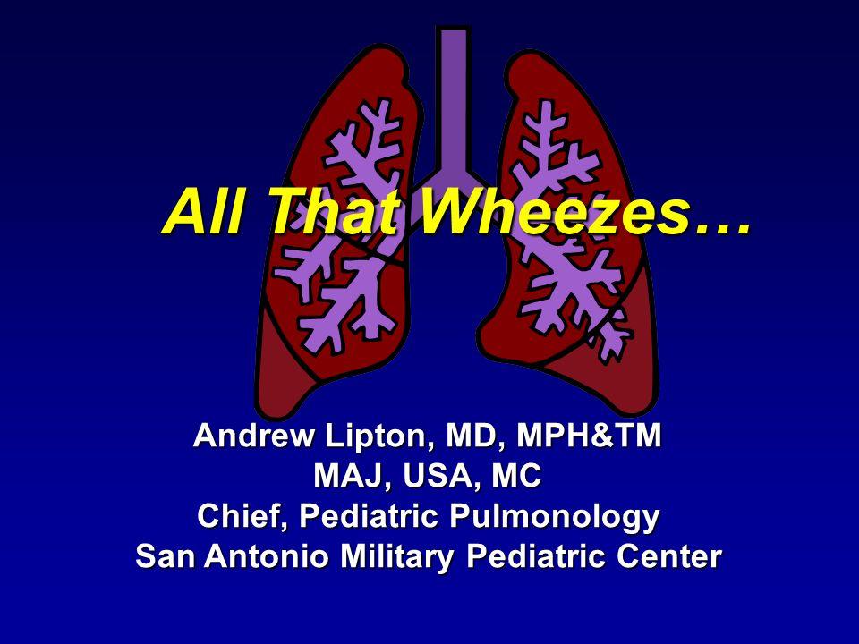 All That Wheezes… Andrew Lipton, MD, MPH&TM MAJ, USA, MC Chief, Pediatric Pulmonology San Antonio Military Pediatric Center