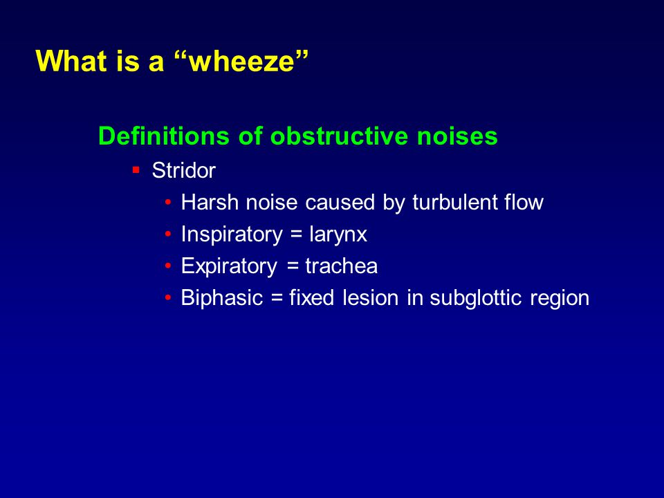 What is a wheeze Definitions of obstructive noises  Stridor Harsh noise caused by turbulent flow Inspiratory = larynx Expiratory = trachea Biphasic = fixed lesion in subglottic region