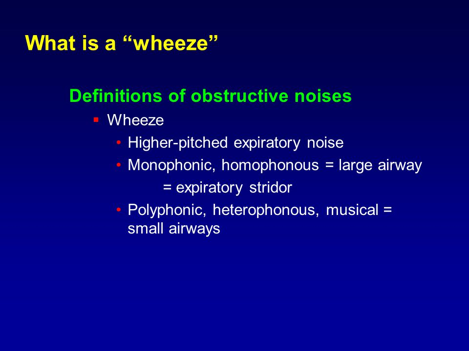 What is a wheeze Definitions of obstructive noises  Wheeze Higher-pitched expiratory noise Monophonic, homophonous = large airway = expiratory stridor Polyphonic, heterophonous, musical = small airways