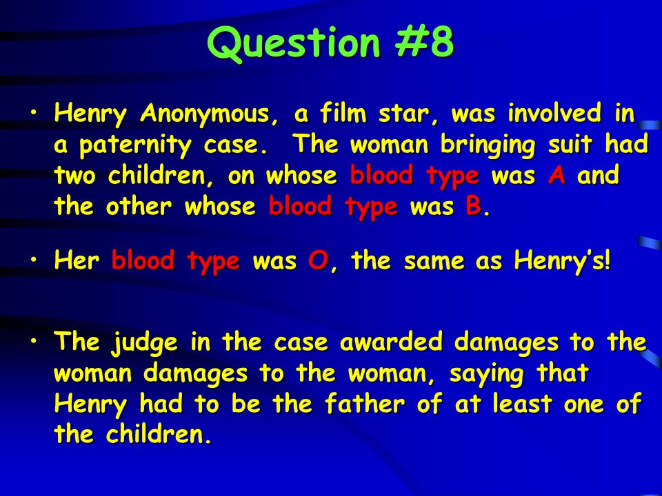 Question #8 Henry Anonymous, a film star, was involved in a paternity case. The woman bringing suit had two children, on whose blood type was A and th