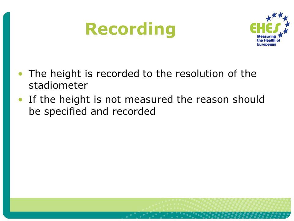 Recording The height is recorded to the resolution of the stadiometer If the height is not measured the reason should be specified and recorded