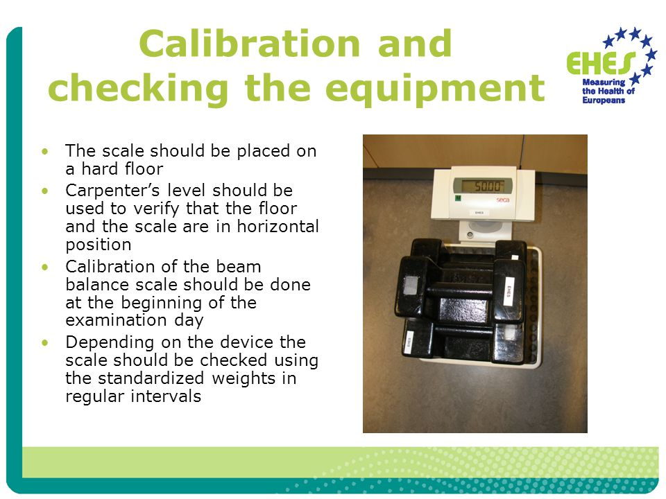 Calibration and checking the equipment The scale should be placed on a hard floor Carpenter's level should be used to verify that the floor and the sc