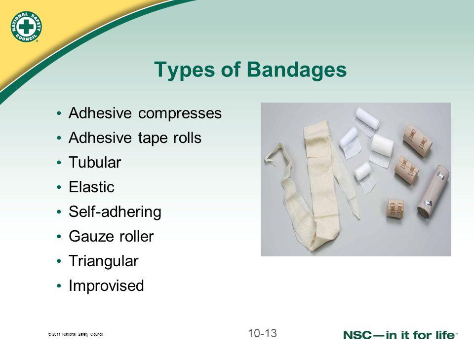 © 2011 National Safety Council Types of Bandages Adhesive compresses Adhesive tape rolls Tubular Elastic Self-adhering Gauze roller Triangular Improvi