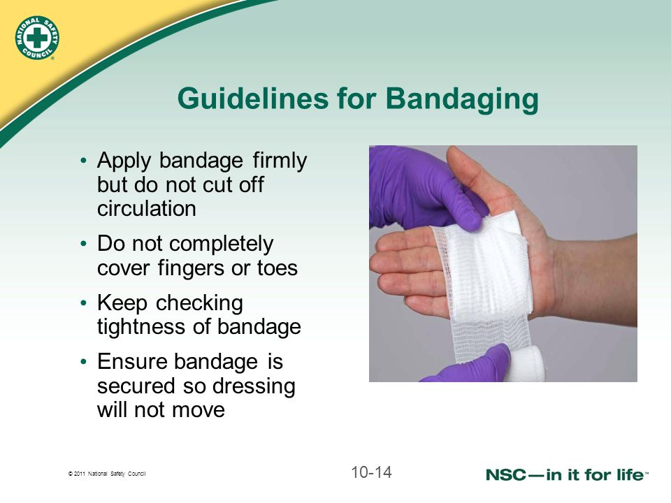 © 2011 National Safety Council Guidelines for Bandaging Apply bandage firmly but do not cut off circulation Do not completely cover fingers or toes Ke