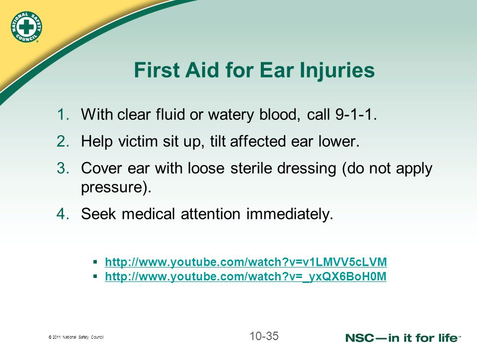© 2011 National Safety Council First Aid for Ear Injuries 1.With clear fluid or watery blood, call 9-1-1. 2.Help victim sit up, tilt affected ear lowe