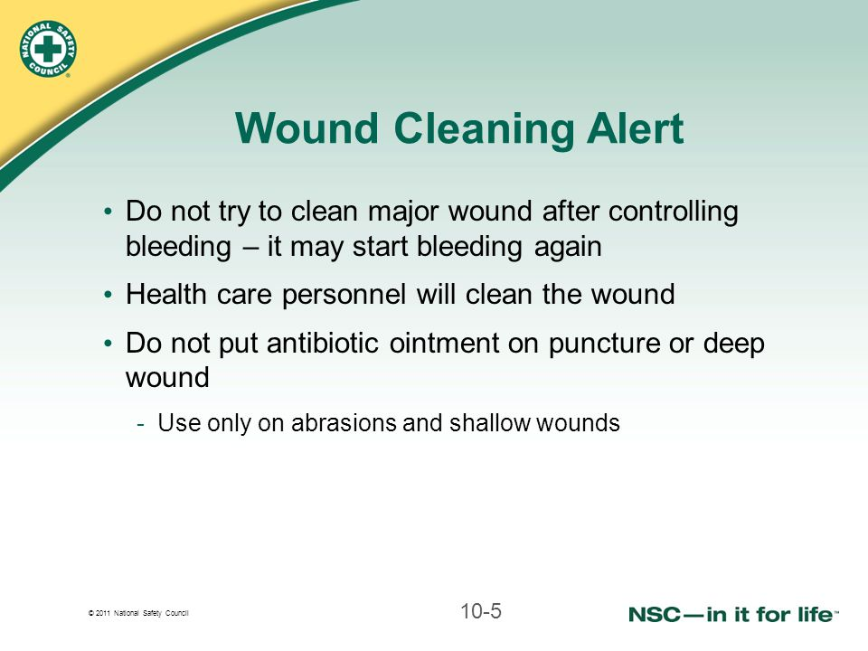 © 2011 National Safety Council Do not try to clean major wound after controlling bleeding – it may start bleeding again Health care personnel will cle
