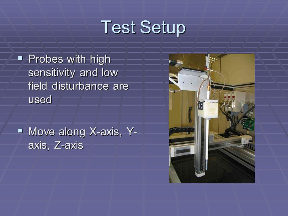 Test Setup  Probes with high sensitivity and low field disturbance are used  Move along X-axis, Y- axis, Z-axis