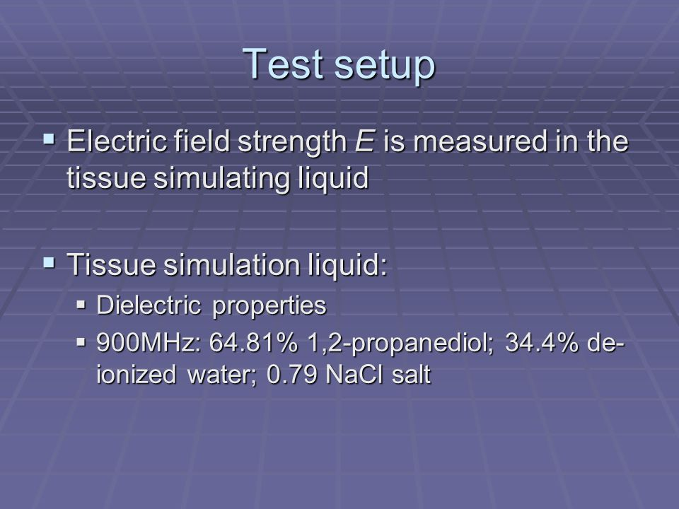 Test setup  Electric field strength E is measured in the tissue simulating liquid  Tissue simulation liquid:  Dielectric properties  900MHz: 64.81