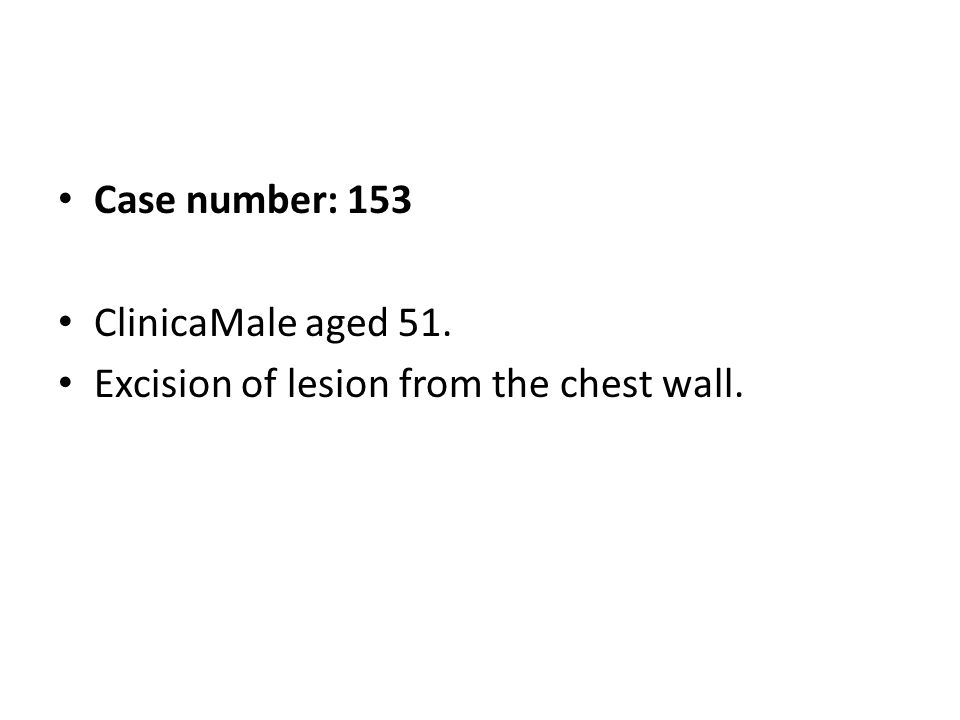 Case number: 153 ClinicaMale aged 51. Excision of lesion from the chest wall.