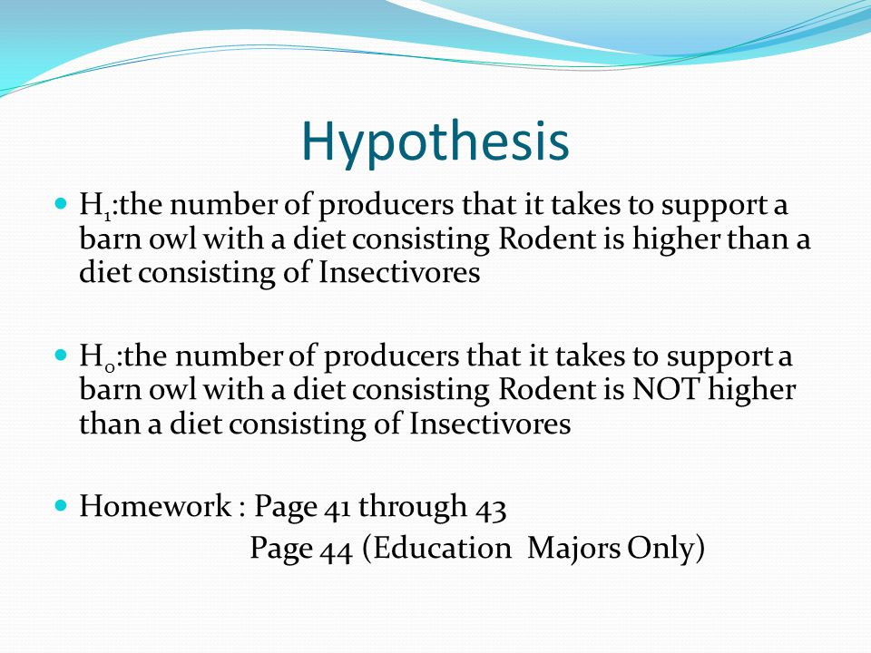Hypothesis H 1 :the number of producers that it takes to support a barn owl with a diet consisting Rodent is higher than a diet consisting of Insectivores H 0 :the number of producers that it takes to support a barn owl with a diet consisting Rodent is NOT higher than a diet consisting of Insectivores Homework : Page 41 through 43 Page 44 (Education Majors Only)