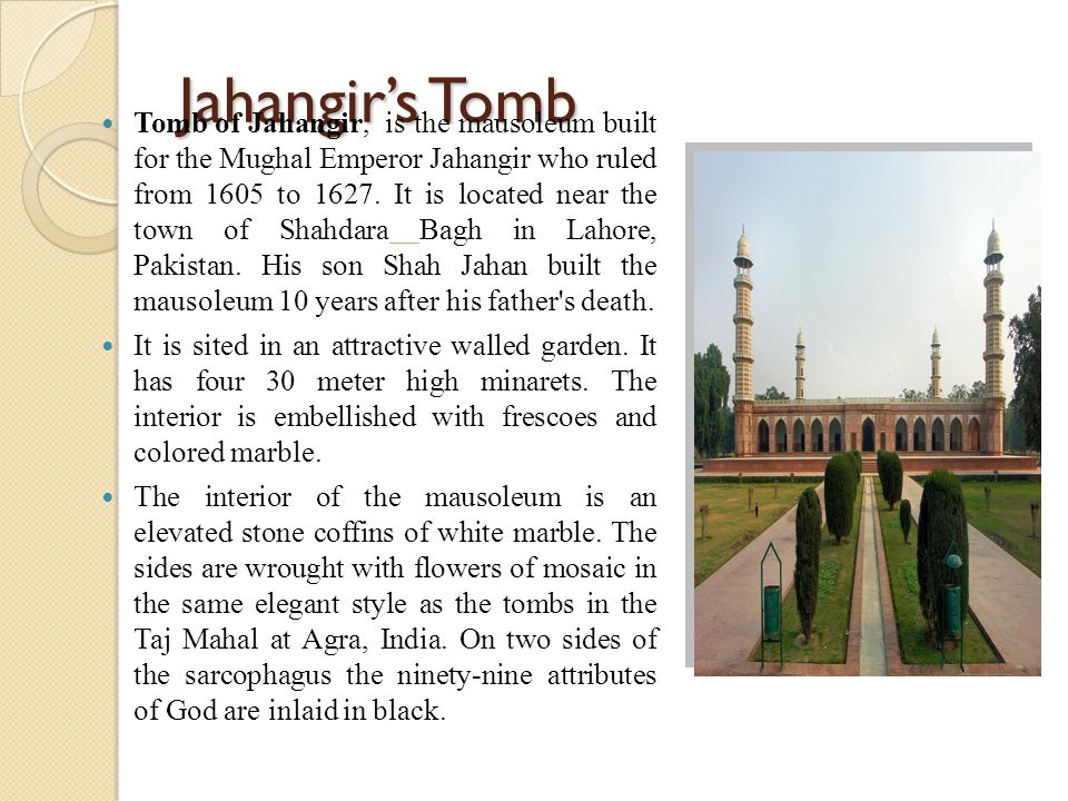 Jahangir's Tomb Tomb of Jahangir, is the mausoleum built for the Mughal Emperor Jahangir who ruled from 1605 to 1627. It is located near the town of S
