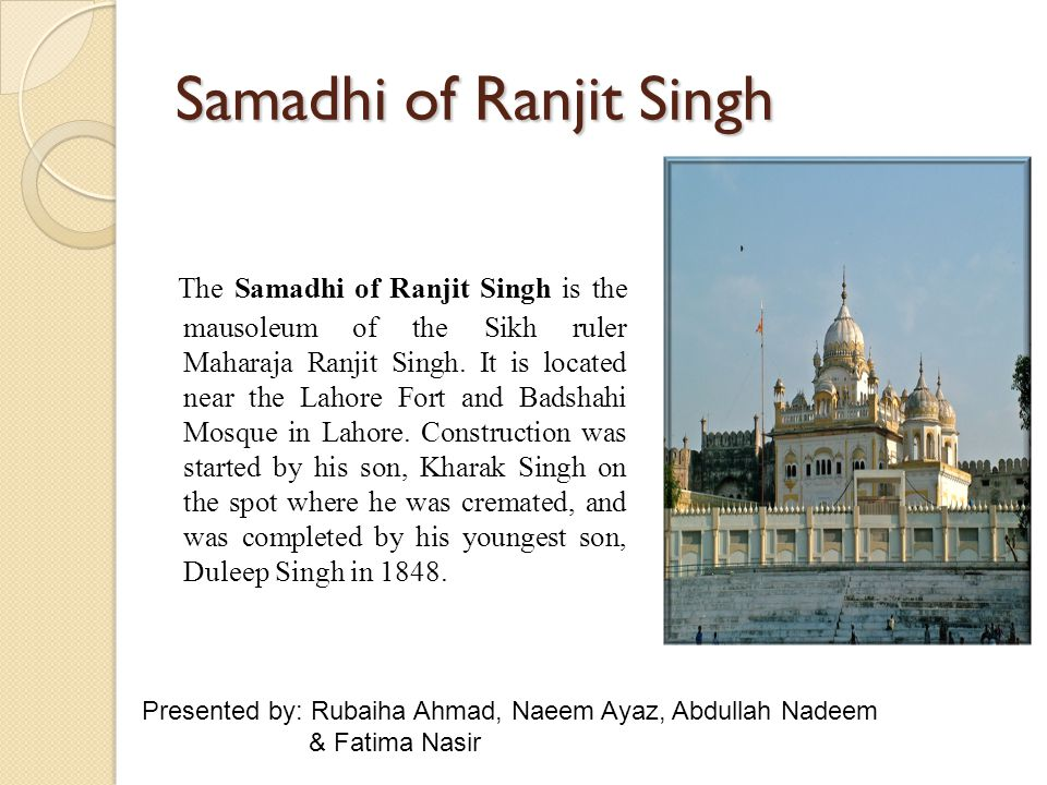 Samadhi of Ranjit Singh The Samadhi of Ranjit Singh is the mausoleum of the Sikh ruler Maharaja Ranjit Singh. It is located near the Lahore Fort and B