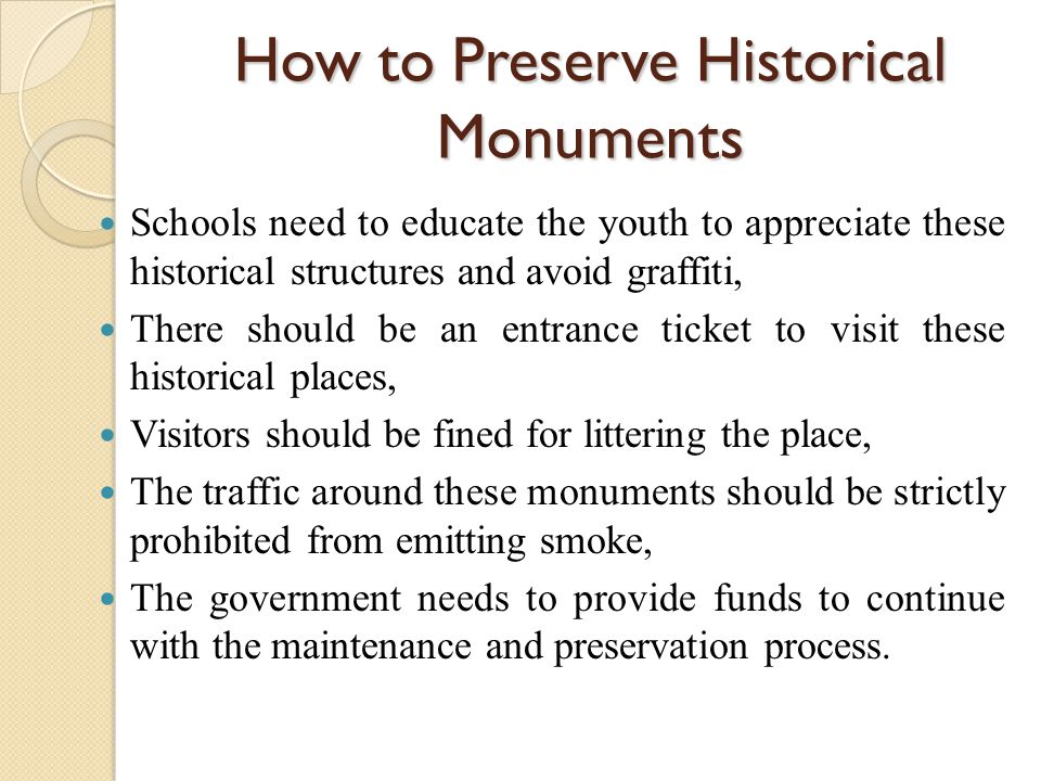 How to Preserve Historical Monuments Schools need to educate the youth to appreciate these historical structures and avoid graffiti, There should be a