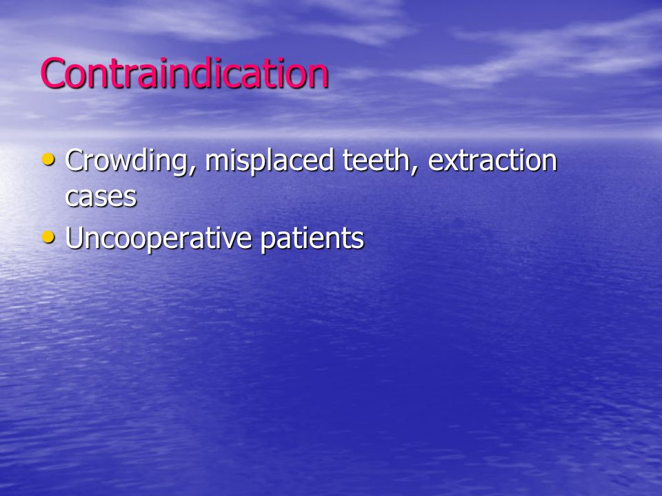 Contraindication Crowding, misplaced teeth, extraction cases Crowding, misplaced teeth, extraction cases Uncooperative patients Uncooperative patients