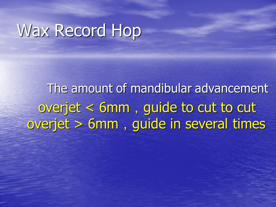 Wax Record Hop The amount of mandibular advancement The amount of mandibular advancement overjet 6mm , guide in several times overjet 6mm , guide in s