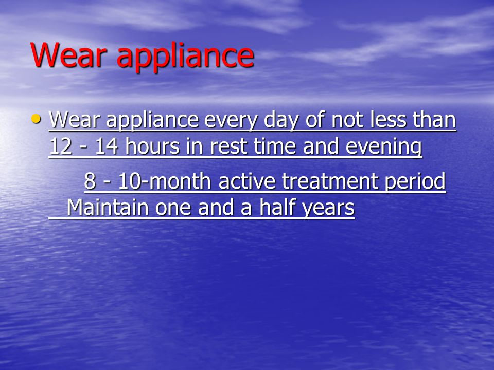 Wear appliance Wear appliance every day of not less than 12 - 14 hours in rest time and evening Wear appliance every day of not less than 12 - 14 hour
