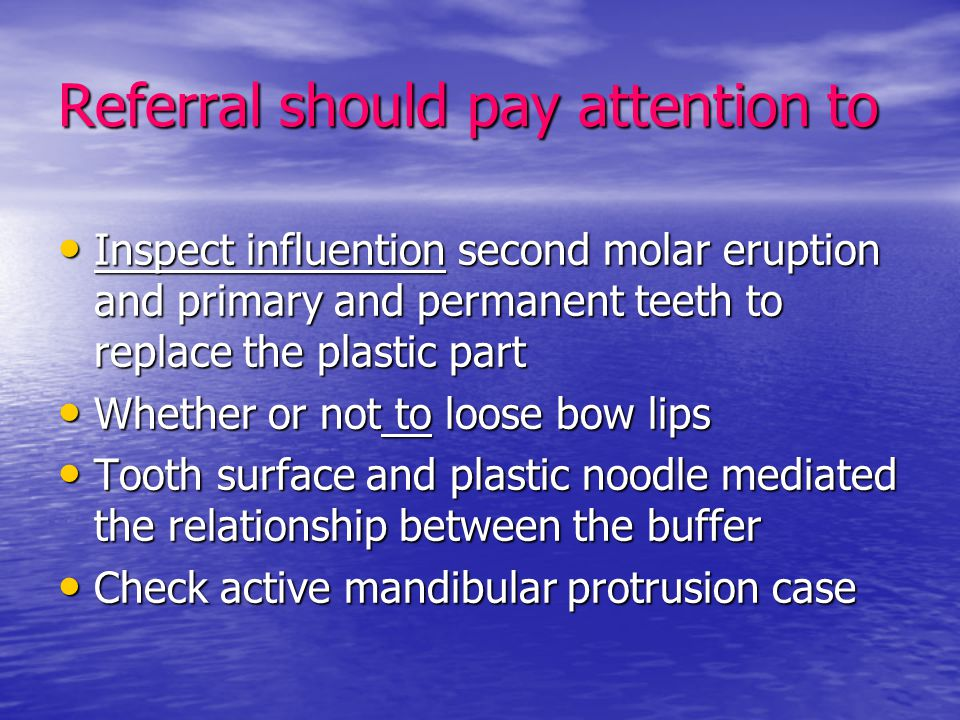 Referral should pay attention to Inspect influention second molar eruption and primary and permanent teeth to replace the plastic part Inspect influen