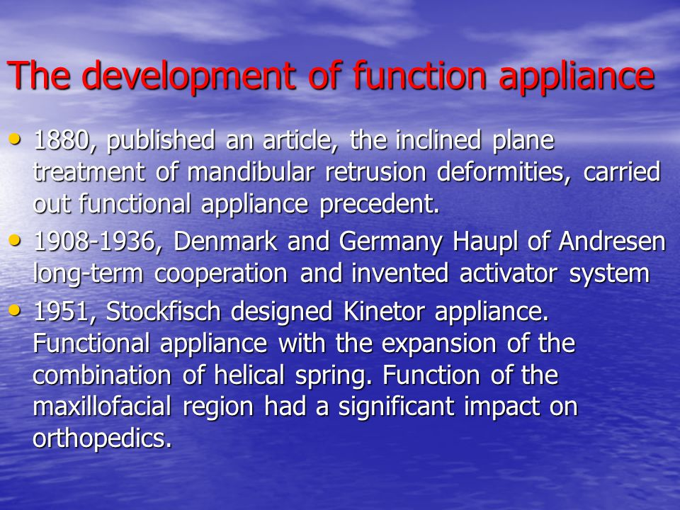 The advantages of functional appliance The unity of form and function, treatment stability and time is short The unity of form and function, treatment stability and time is short Exert the body growth and development potential and development of the forces of nature Exert the body growth and development potential and development of the forces of nature With fixed appliance used in conjunction, can simplify the second phase of treatment, to a certain extent to avoid extract teeth and orthognathic surgery, so that a more stable therapeutic effects With fixed appliance used in conjunction, can simplify the second phase of treatment, to a certain extent to avoid extract teeth and orthognathic surgery, so that a more stable therapeutic effects