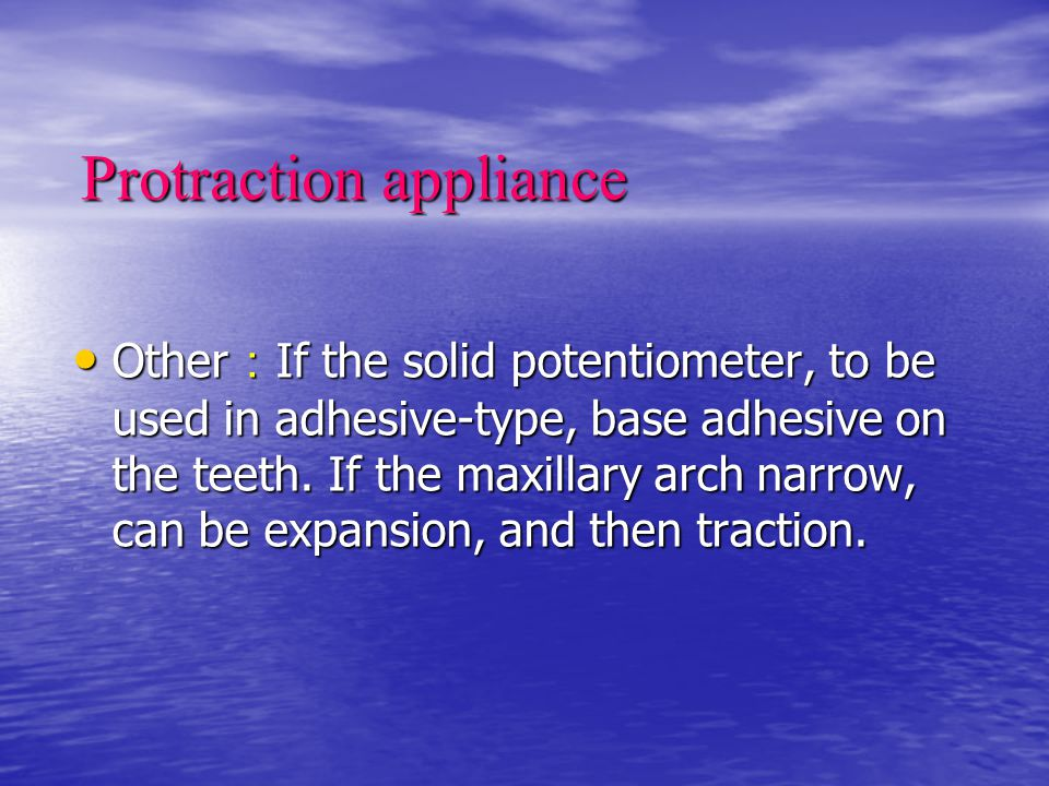 Protraction appliance Other : If the solid potentiometer, to be used in adhesive-type, base adhesive on the teeth. If the maxillary arch narrow, can b