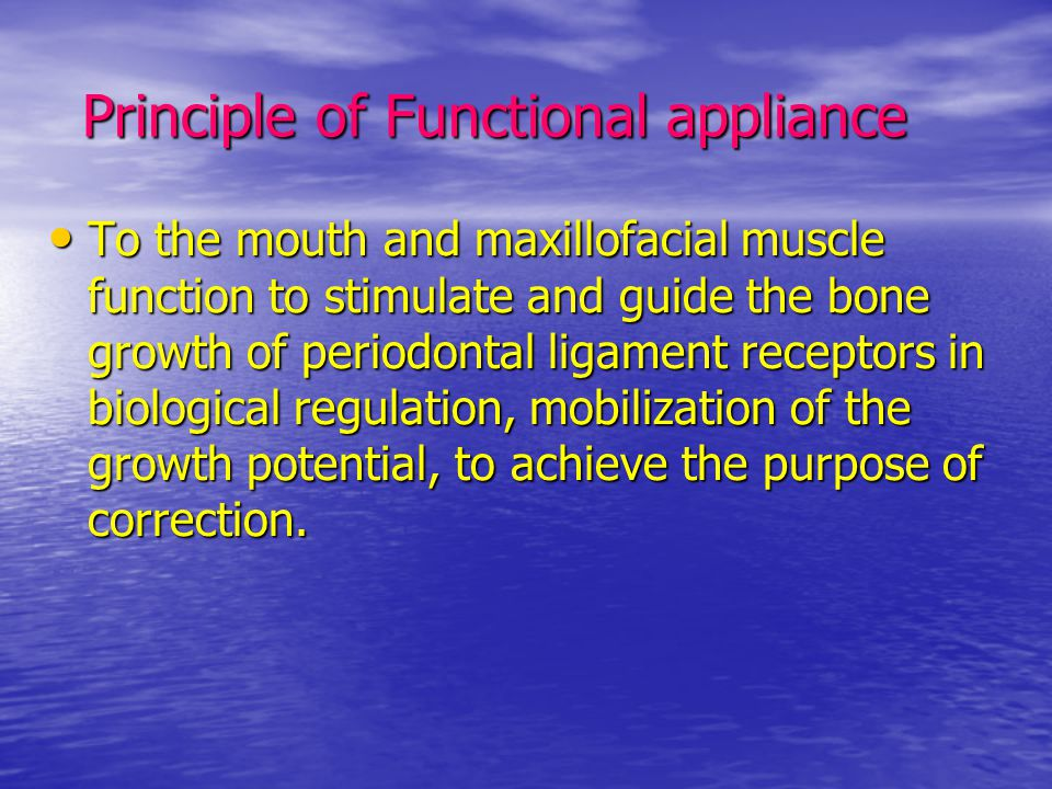 Principle of Functional appliance Principle of Functional appliance To the mouth and maxillofacial muscle function to stimulate and guide the bone gro