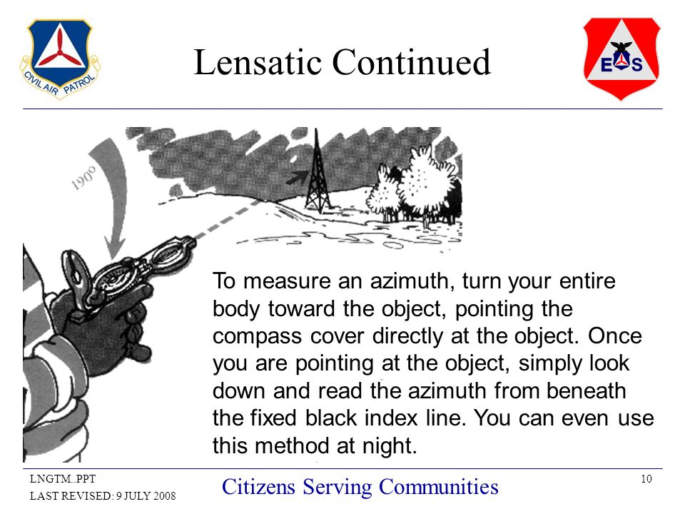 10LNGTM..PPT LAST REVISED: 9 JULY 2008 Citizens Serving Communities Lensatic Continued To measure an azimuth, turn your entire body toward the object, pointing the compass cover directly at the object.