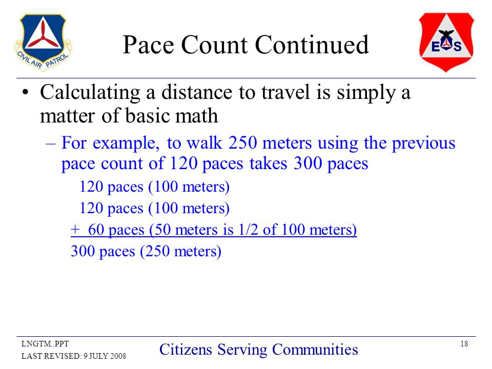 18LNGTM..PPT LAST REVISED: 9 JULY 2008 Citizens Serving Communities Pace Count Continued Calculating a distance to travel is simply a matter of basic math –For example, to walk 250 meters using the previous pace count of 120 paces takes 300 paces 120 paces (100 meters) + 60 paces (50 meters is 1/2 of 100 meters) 300 paces (250 meters)