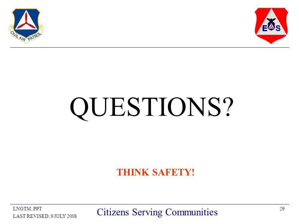 29LNGTM..PPT LAST REVISED: 9 JULY 2008 Citizens Serving Communities QUESTIONS THINK SAFETY!