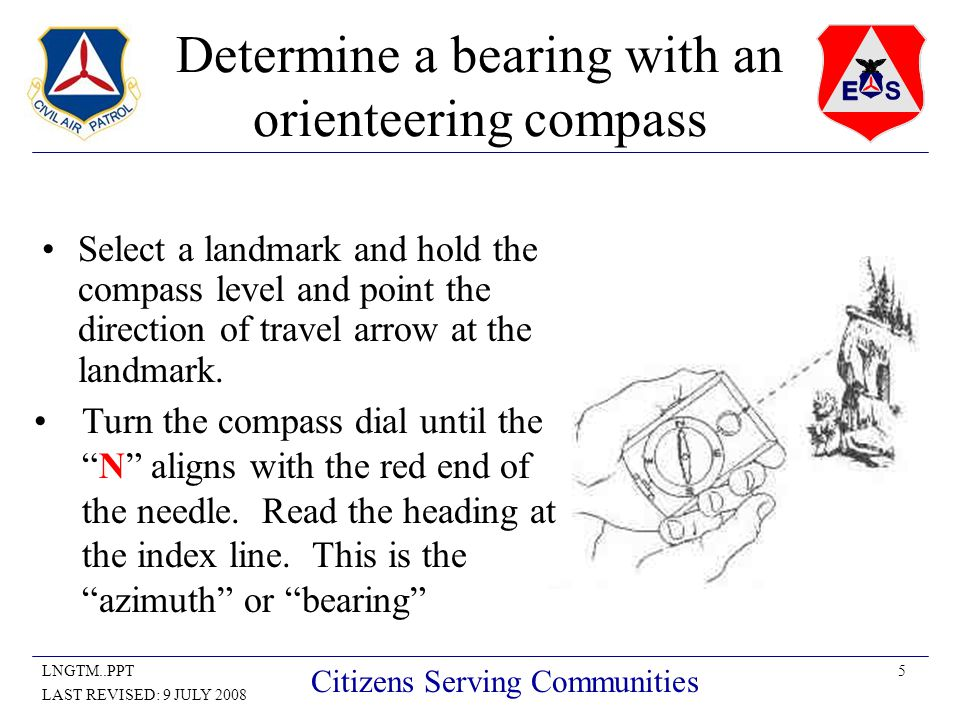 5LNGTM..PPT LAST REVISED: 9 JULY 2008 Citizens Serving Communities Determine a bearing with an orienteering compass Select a landmark and hold the compass level and point the direction of travel arrow at the landmark.