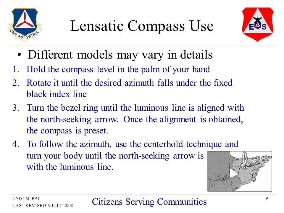 9LNGTM..PPT LAST REVISED: 9 JULY 2008 Citizens Serving Communities Lensatic Compass Use Different models may vary in details 1.Hold the compass level in the palm of your hand 2.Rotate it until the desired azimuth falls under the fixed black index line 3.Turn the bezel ring until the luminous line is aligned with the north-seeking arrow.