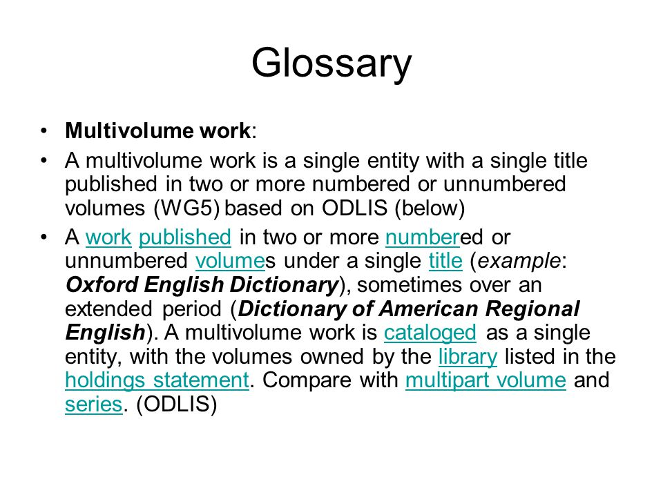 Glossary Multivolume work: A multivolume work is a single entity with a single title published in two or more numbered or unnumbered volumes (WG5) based on ODLIS (below) A work published in two or more numbered or unnumbered volumes under a single title (example: Oxford English Dictionary), sometimes over an extended period (Dictionary of American Regional English).