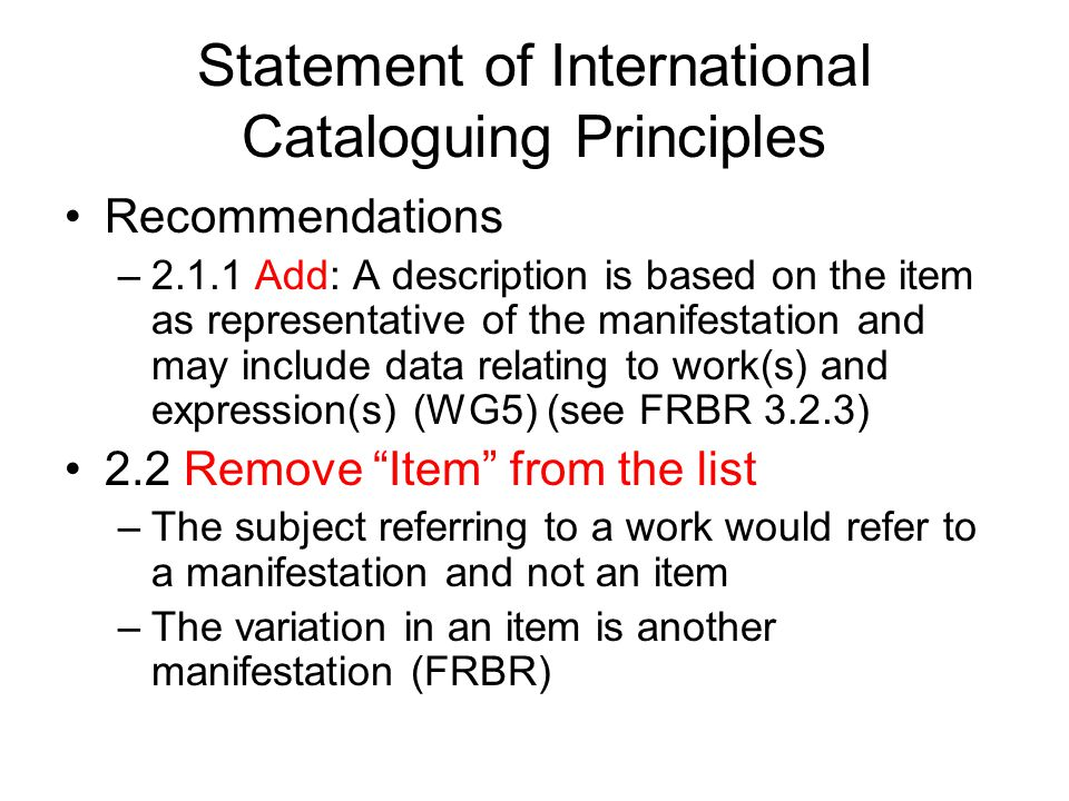 Statement of International Cataloguing Principles Recommendations –2.1.1 Add: A description is based on the item as representative of the manifestation and may include data relating to work(s) and expression(s) (WG5) (see FRBR 3.2.3) 2.2 Remove Item from the list –The subject referring to a work would refer to a manifestation and not an item –The variation in an item is another manifestation (FRBR)