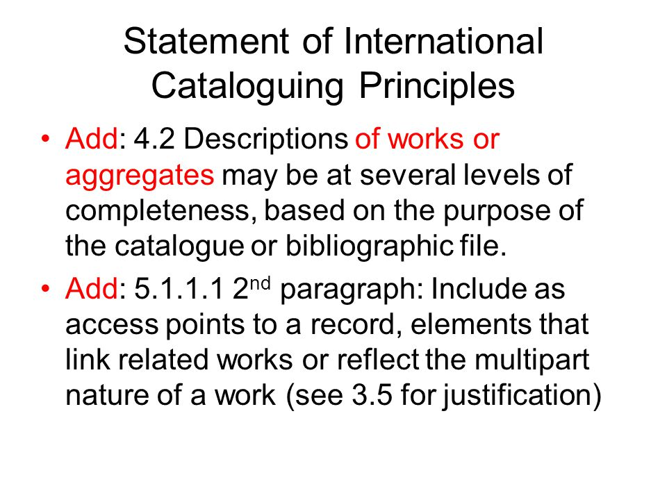 Statement of International Cataloguing Principles Add: 4.2 Descriptions of works or aggregates may be at several levels of completeness, based on the purpose of the catalogue or bibliographic file.