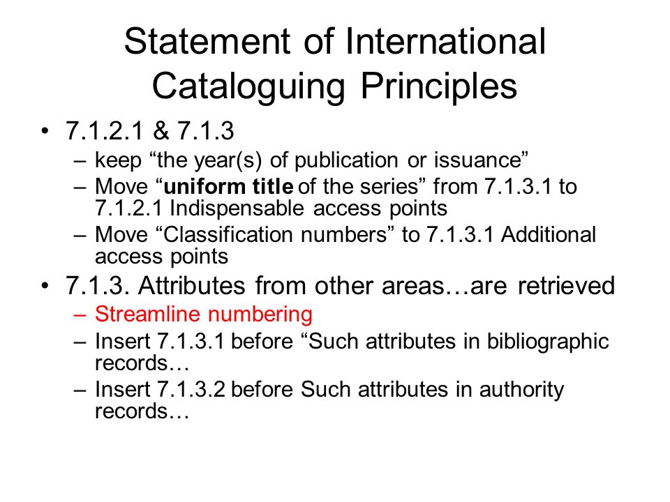 "Statement of International Cataloguing Principles 7.1.2.1 & 7.1.3 –keep ""the year(s) of publication or issuance"" –Move ""uniform title of the series"" f"