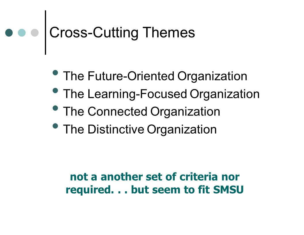 Cross-Cutting Themes The Future-Oriented Organization The Learning-Focused Organization The Connected Organization The Distinctive Organization not a another set of criteria nor required...