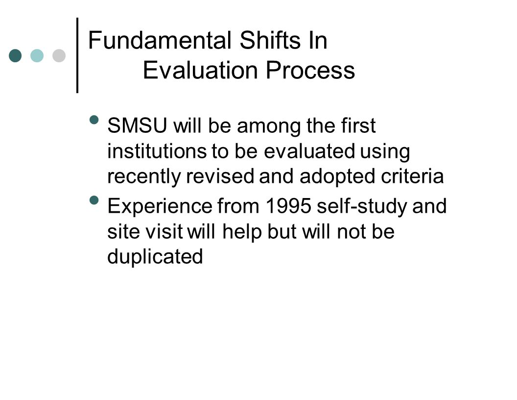 Fundamental Shifts In Evaluation Process SMSU will be among the first institutions to be evaluated using recently revised and adopted criteria Experie