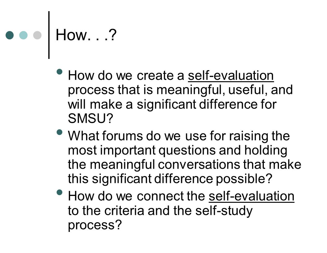 How...? How do we create a self-evaluation process that is meaningful, useful, and will make a significant difference for SMSU? What forums do we use