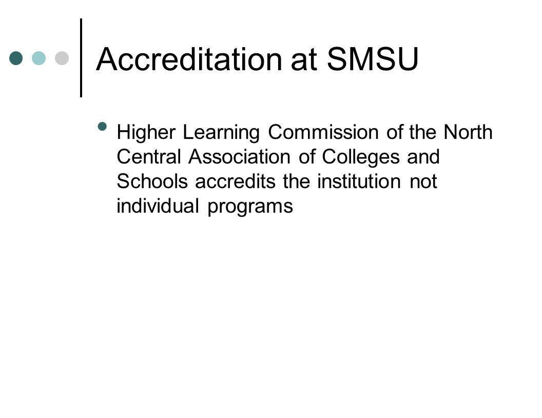 Accreditation at SMSU Higher Learning Commission of the North Central Association of Colleges and Schools accredits the institution not individual pro