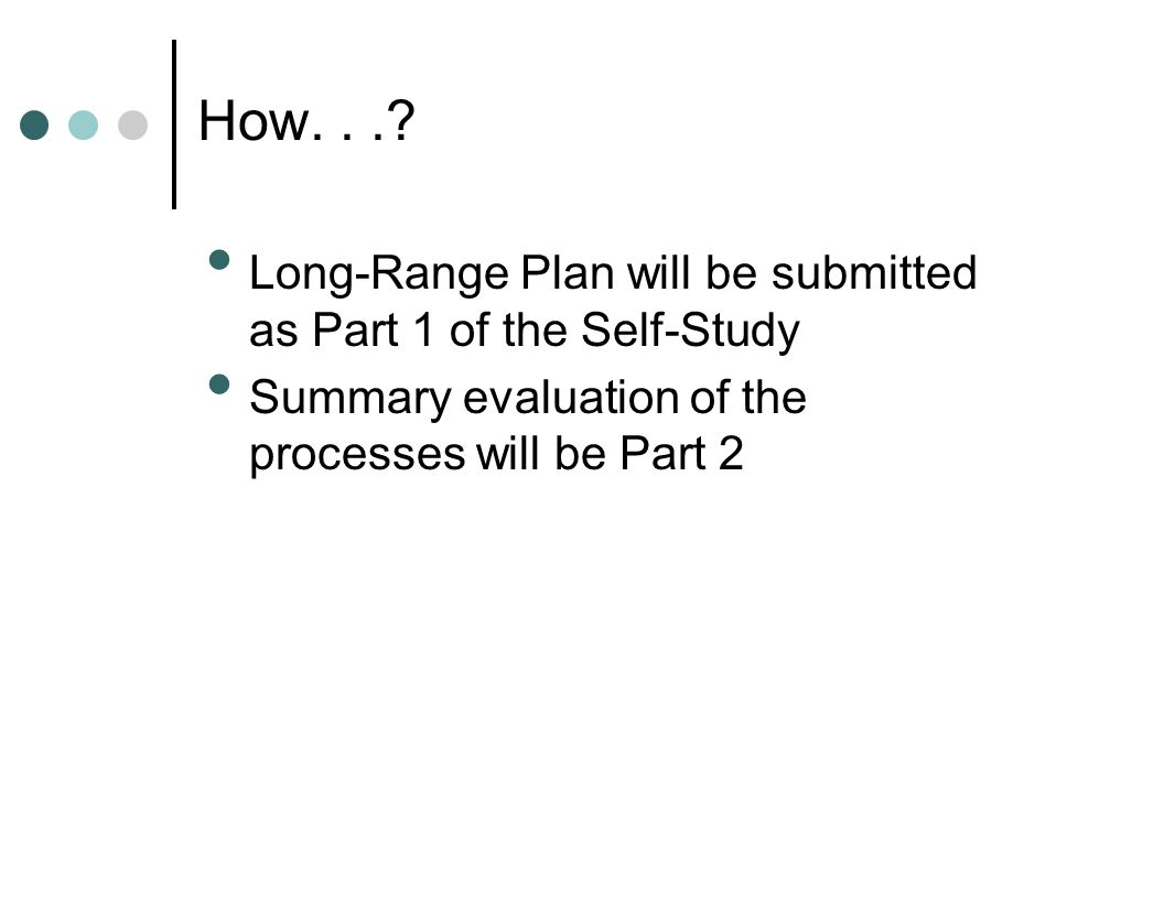Long-Range Plan will be submitted as Part 1 of the Self-Study Summary evaluation of the processes will be Part 2 How...