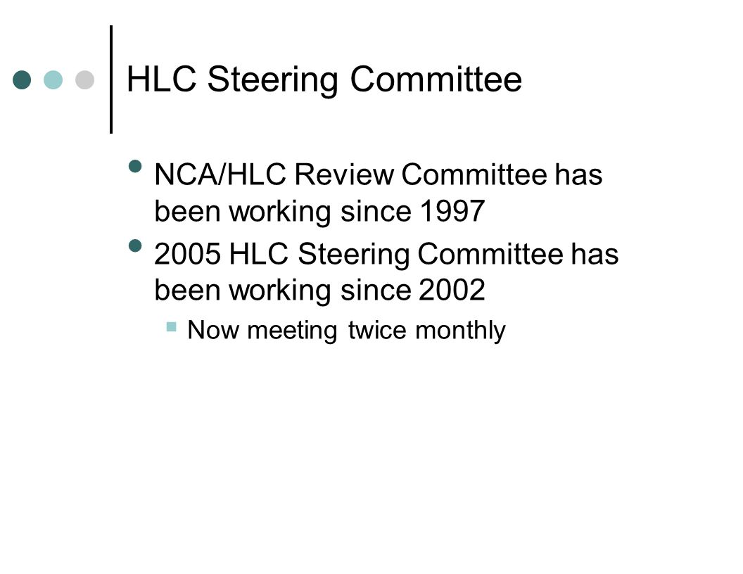 NCA/HLC Review Committee has been working since 1997 2005 HLC Steering Committee has been working since 2002  Now meeting twice monthly HLC Steering Committee