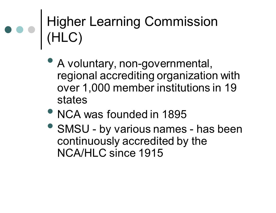 Higher Learning Commission (HLC) A voluntary, non-governmental, regional accrediting organization with over 1,000 member institutions in 19 states NCA
