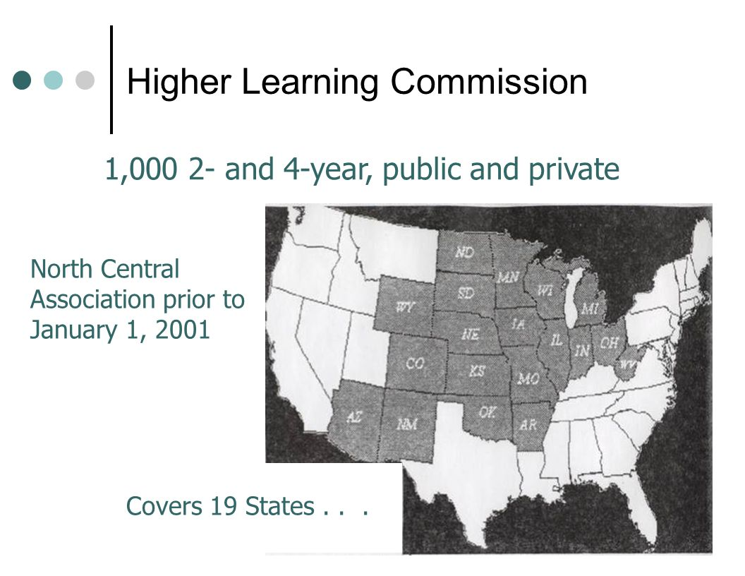 North Central Association prior to January 1, 2001 Covers 19 States... 1,000 2- and 4-year, public and private Higher Learning Commission