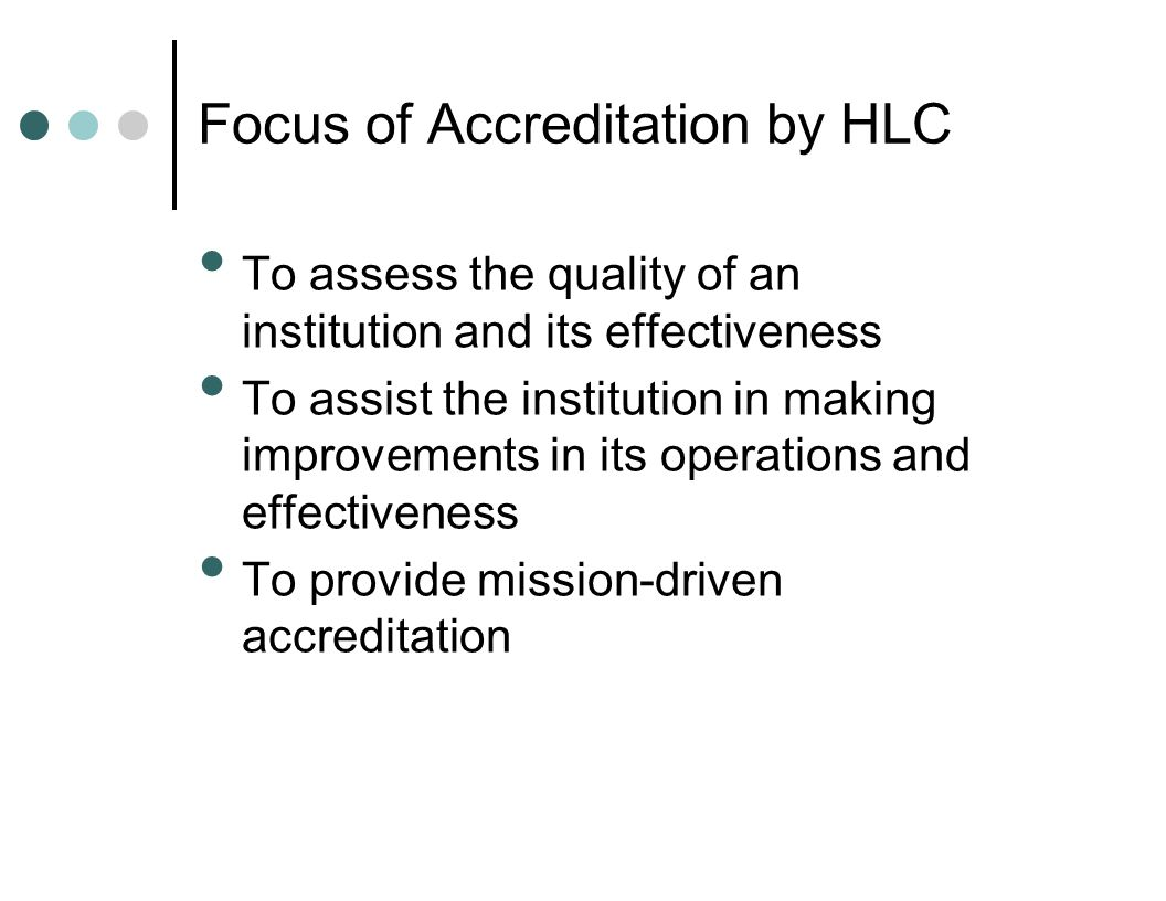 Focus of Accreditation by HLC To assess the quality of an institution and its effectiveness To assist the institution in making improvements in its operations and effectiveness To provide mission-driven accreditation