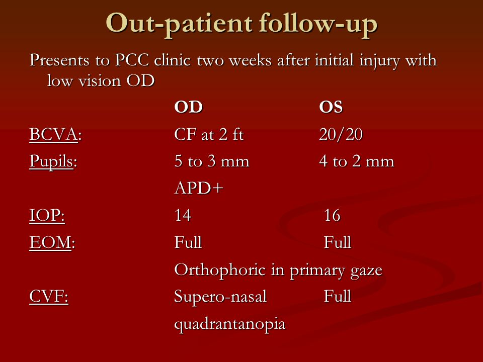Out-patient follow-up Presents to PCC clinic two weeks after initial injury with low vision OD ODOS BCVA:CF at 2 ft 20/20 Pupils: 5 to 3 mm 4 to 2 mm