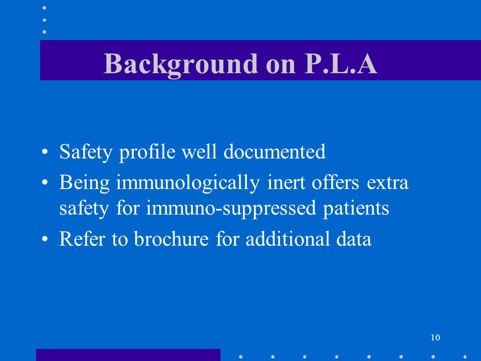 10 Background on P.L.A Safety profile well documented Being immunologically inert offers extra safety for immuno-suppressed patients Refer to brochure for additional data