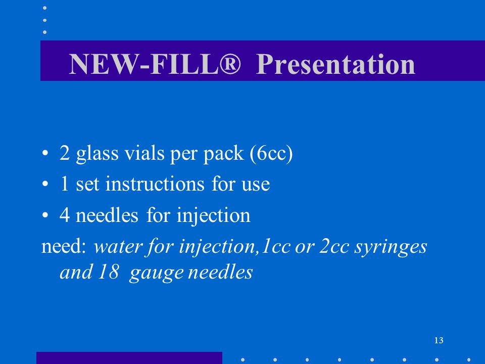 13 NEW-FILL® Presentation 2 glass vials per pack (6cc) 1 set instructions for use 4 needles for injection need: water for injection,1cc or 2cc syringes and 18 gauge needles