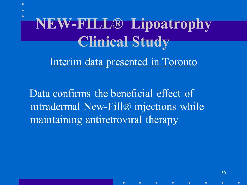 39 NEW-FILL® Lipoatrophy Clinical Study Interim data presented in Toronto Data confirms the beneficial effect of intradermal New-Fill® injections while maintaining antiretroviral therapy