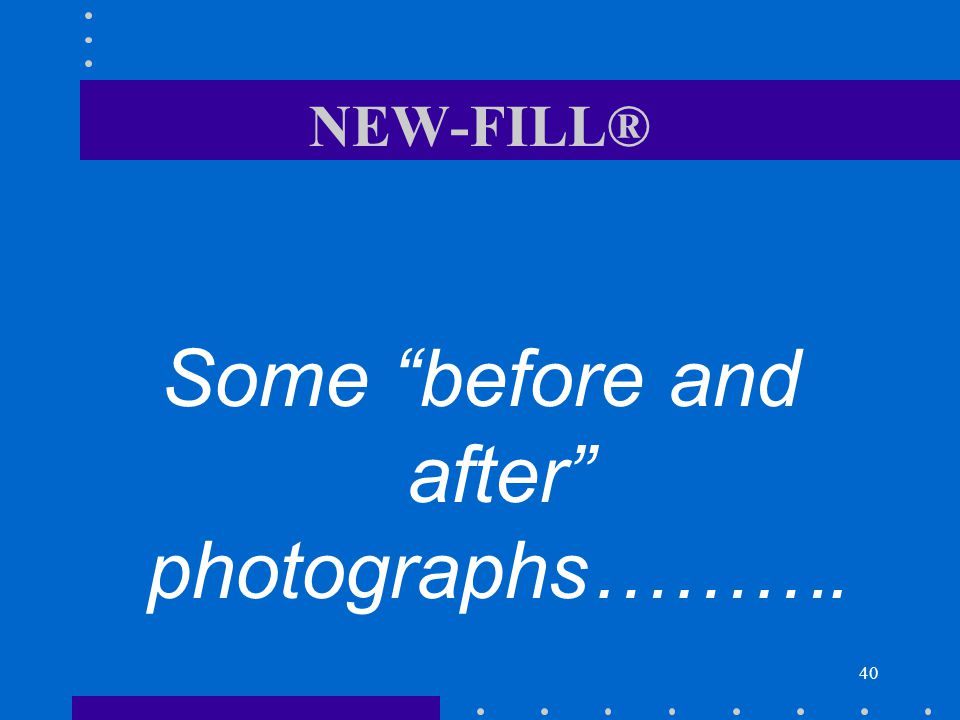 40 NEW-FILL® Some before and after photographs……….