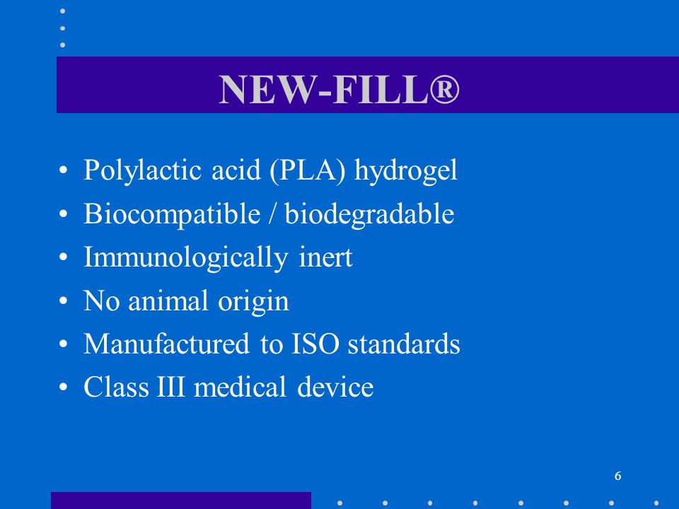 6 NEW-FILL® Polylactic acid (PLA) hydrogel Biocompatible / biodegradable Immunologically inert No animal origin Manufactured to ISO standards Class III medical device